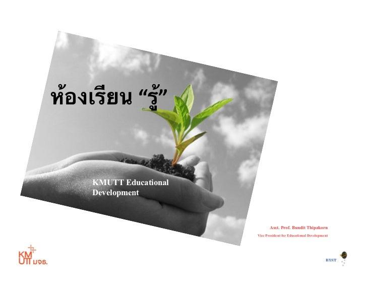 """ห้องเรียน """"รู้""""        KMUTT Educational       Development                                       Asst. Prof. Bundit Th..."""