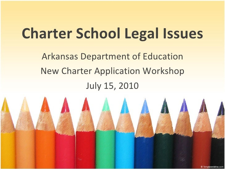 Charter School Legal Issues Arkansas Department of Education New Charter Application Workshop July 15, 2010
