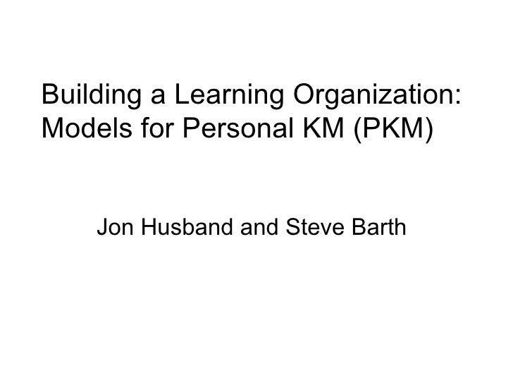 Building a Learning Organization: Models for Personal KM (PKM)  Jon Husband and Steve Barth