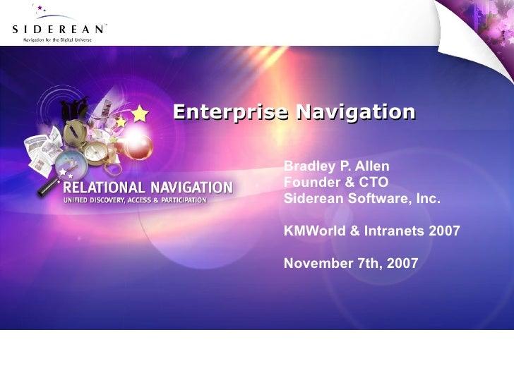 Enterprise Navigation Bradley P. Allen Founder & CTO Siderean Software, Inc. KMWorld & Intranets 2007 November 7th, 2007