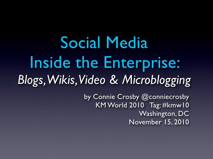 Social Media  Inside the Enterprise:Blogs,Wikis,Video & Microblogging            by Connie Crosby @conniecrosby           ...
