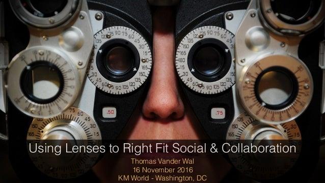 Thomas Vander Wal 16 November 2016 KM World - Washington, DC Using Lenses to Right Fit Social & Collaboration