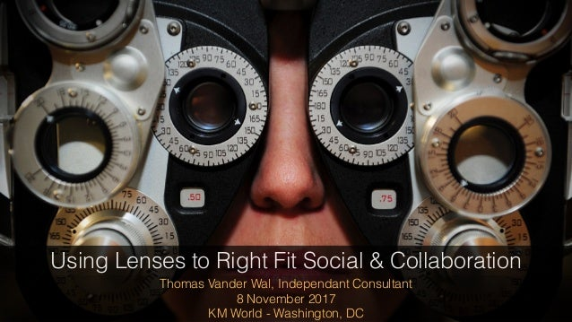 Thomas Vander Wal, Independant Consultant 8 November 2017 KM World - Washington, DC Using Lenses to Right Fit Social & Col...