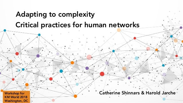 Adapting to complexity Critical practices for human networks Catherine Shinners & Harold JarcheWorkshop for KM World 2018 ...