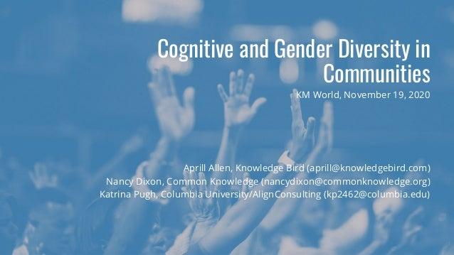 Cognitive and Gender Diversity in Communities Aprill Allen, Knowledge Bird (aprill@knowledgebird.com) Nancy Dixon, Common ...
