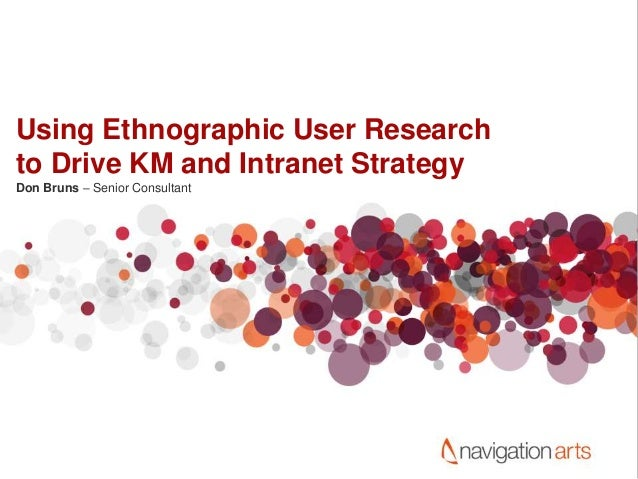 Using Ethnographic User Research to Drive KM and Intranet Strategy Don Bruns – Senior Consultant