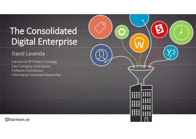 The Consolidated  Digital Enterprise  David Lavenda  harmon.ie VP Product Strategy,  Fast Company Contributor,  CMSwire Co...