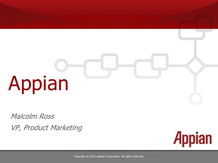 AppianMalcolm RossVP, Product Marketing                  Copyright © 2012 Appian Corporation. All rights reserved.