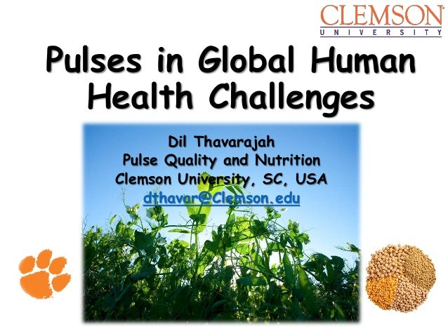Pulses in Global Human Health Challenges Dil Thavarajah Pulse Quality and Nutrition Clemson University, SC, USA dthavar@Cl...