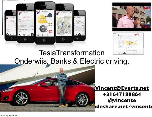 TeslaTransformation Onderwijs, Banks & Electric driving, Vincent@Everts.net +31647180864 @vincente Slideshare.net/vincente...