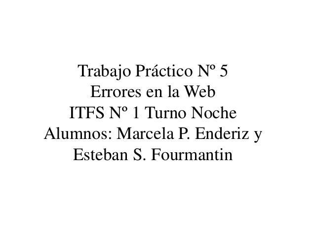 Trabajo Práctico Nº 5 Errores en la Web ITFS Nº 1 Turno Noche Alumnos: Marcela P. Enderiz y Esteban S. Fourmantin