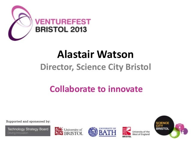 Alastair Watson Director, Science City Bristol  Collaborate to innovate