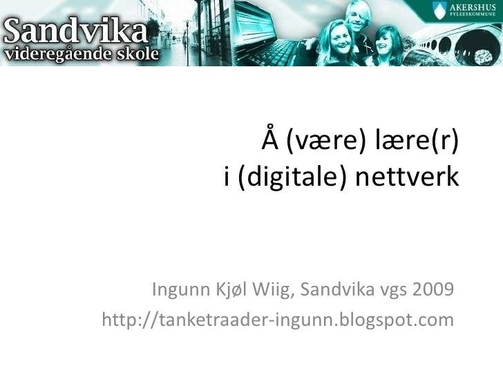 Å (være) lære(r)               i (digitale) nettverk         Ingunn Kjøl Wiig, Sandvika vgs 2009 http://tanketraader-ingun...