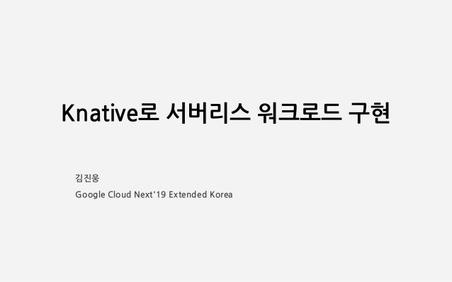 Knative로 서버리스 워크로드 구현 김진웅 Google Cloud Next'19 Extended Korea