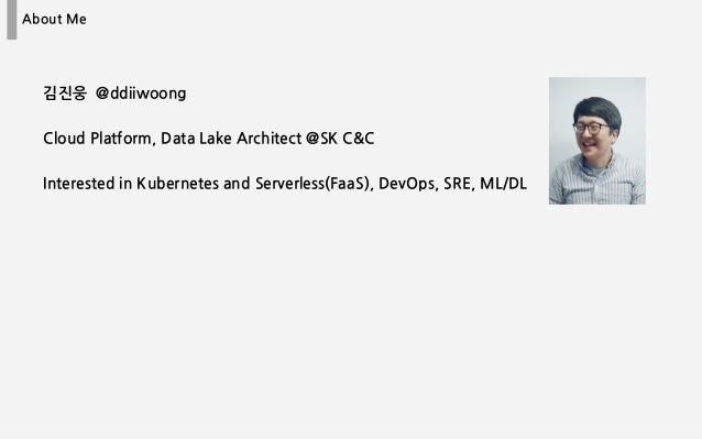 About Me 김진웅 @ddiiwoong Cloud Platform, Data Lake Architect @SK C&C Interested in Kubernetes and Serverless(FaaS), DevOps,...