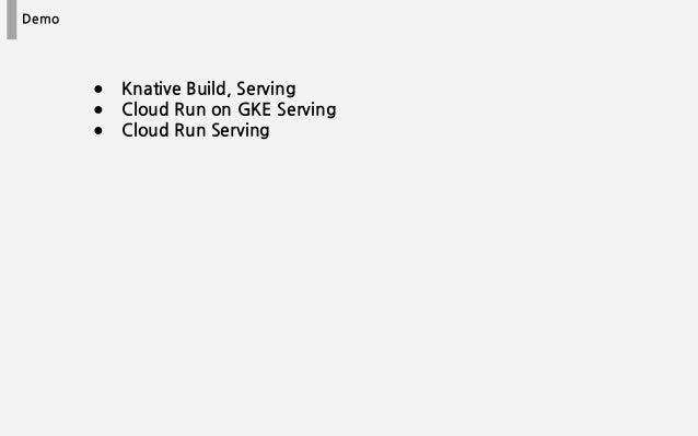 Demo ● Knative Build, Serving ● Cloud Run on GKE Serving ● Cloud Run Serving
