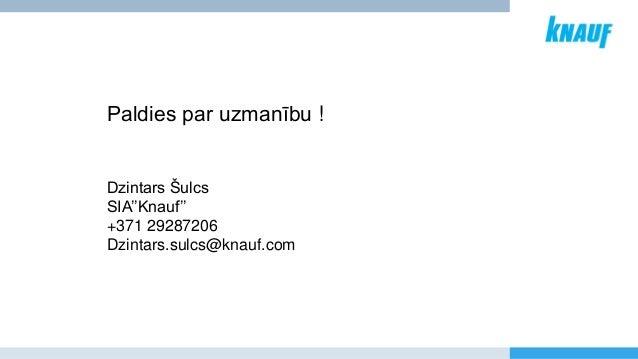 Paldies par uzmanību ! Dzintars Šulcs SIA''Knauf'' +371 29287206 Dzintars.sulcs@knauf.com