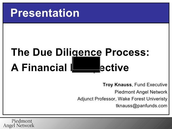<ul><li>The Due Diligence Process: </li></ul><ul><li>A Financial Perspective </li></ul><ul><li>Troy Knauss , Fund Executiv...