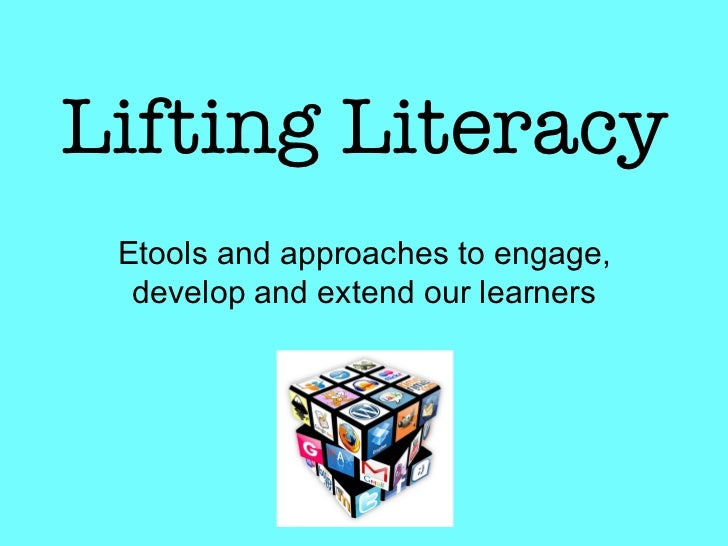 Lifting Literacy Etools and approaches to engage,  develop and extend our learners