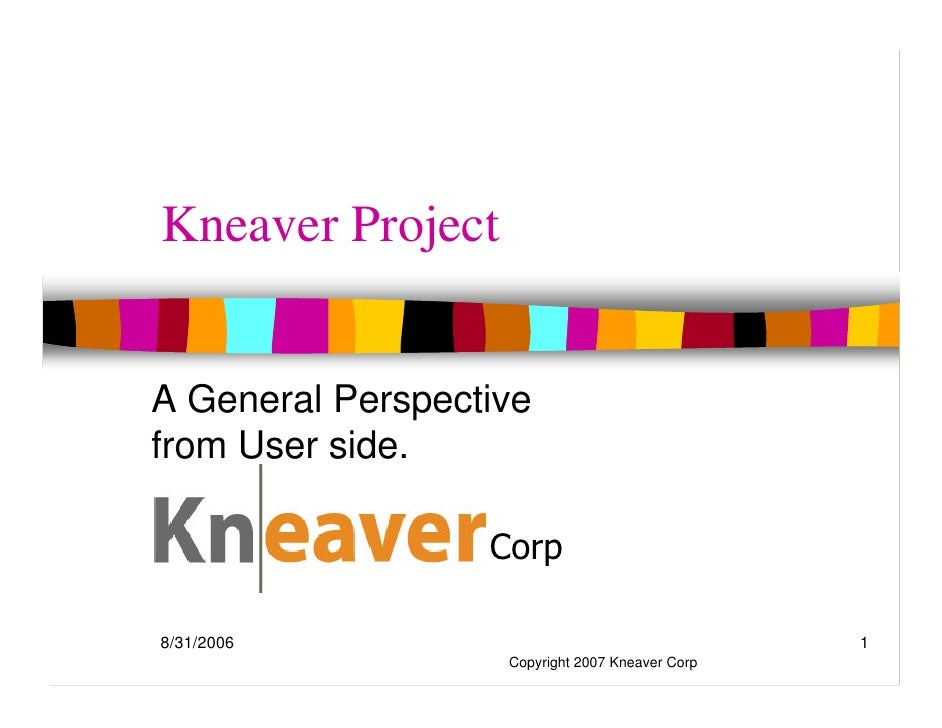 Kneaver Project   A General Perspective from User side.              Kneaver Corp  8/31/2006                              ...