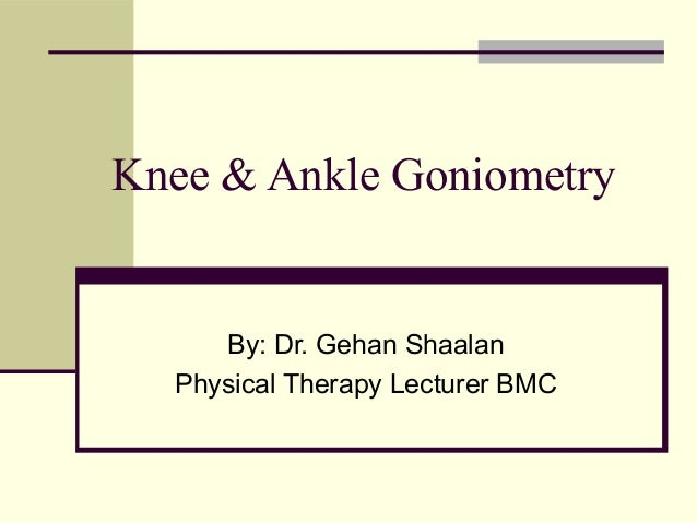 Knee & Ankle Goniometry     By: Dr. Gehan Shaalan  Physical Therapy Lecturer BMC