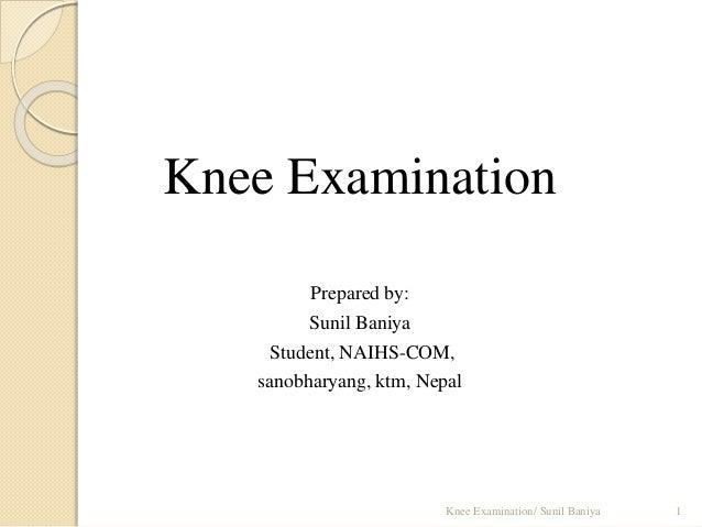 Knee Examination Prepared by: Sunil Baniya Student, NAIHS-COM, sanobharyang, ktm, Nepal 1Knee Examination/ Sunil Baniya