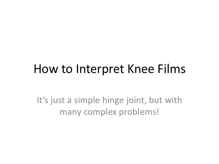 How to Interpret Knee FilmsIt's just a simple hinge joint, but with       many complex problems!
