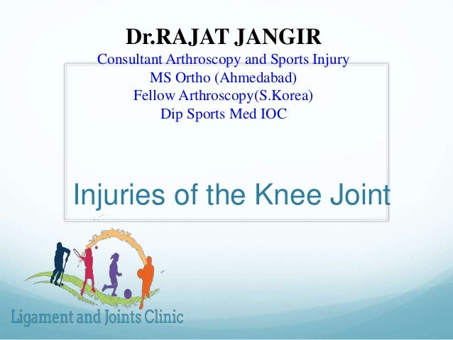 Injuries of the Knee Joint Dr.RAJAT JANGIR Consultant Arthroscopy and Sports Injury MS Ortho (Ahmedabad) Fellow Arthroscop...