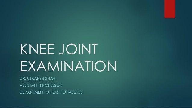 KNEE JOINT EXAMINATION DR. UTKARSH SHAHI ASSISTANT PROFESSOR DEPARTMENT OF ORTHOPAEDICS