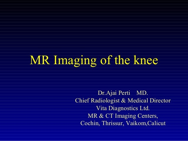 MR Imaging of the knee Dr.Ajai Perti MD. Chief Radiologist & Medical Director Vita Diagnostics Ltd. MR & CT Imaging Center...
