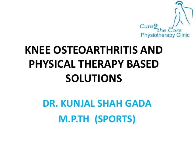 KNEE OSTEOARTHRITIS AND PHYSICAL THERAPY BASED SOLUTIONS DR. KUNJAL SHAH GADA M.P.TH (SPORTS)
