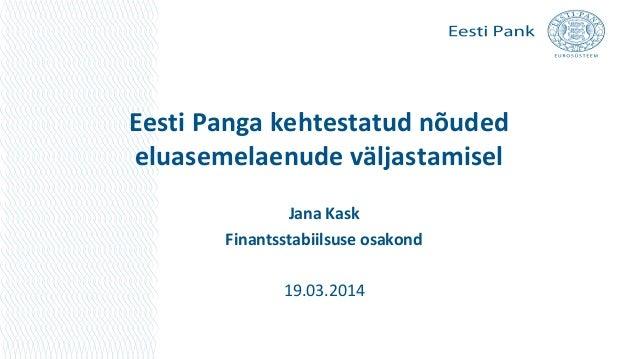 Eesti Panga kehtestatud nõuded eluasemelaenude väljastamisel Jana Kask Finantsstabiilsuse osakond 19.03.2014
