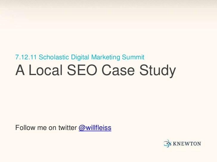 7.12.11 Scholastic Digital Marketing SummitA Local SEO Case Study<br />Follow me on twitter @willfleiss<br />