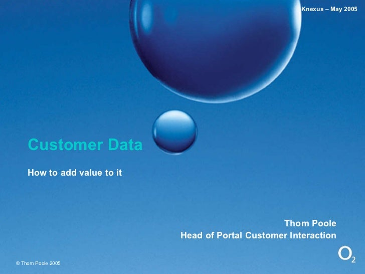 Customer Data How to add value to it Thom Poole Head of Portal Customer Interaction © Thom Poole 2005 Knexus – May 2005