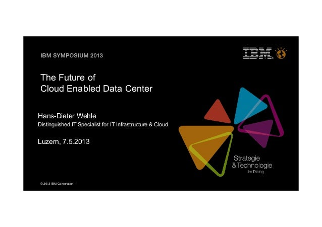 © 2013 IBM CorporationThe Future ofCloud Enabled Data CenterHans-Dieter WehleDistinguished IT Specialist for IT Infrastruc...
