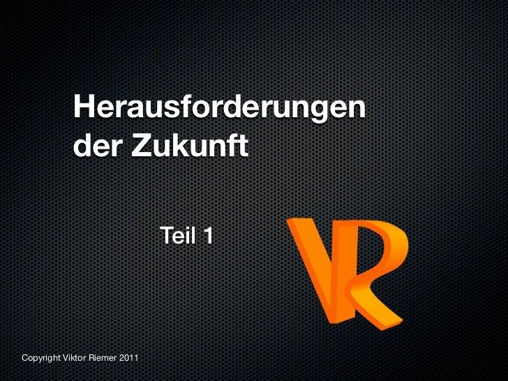 Herausforderungen            der Zukunft                               Teil 1Copyright Viktor Riemer 2011