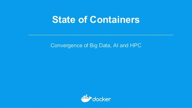 State of Containers Convergence of Big Data, AI and HPC