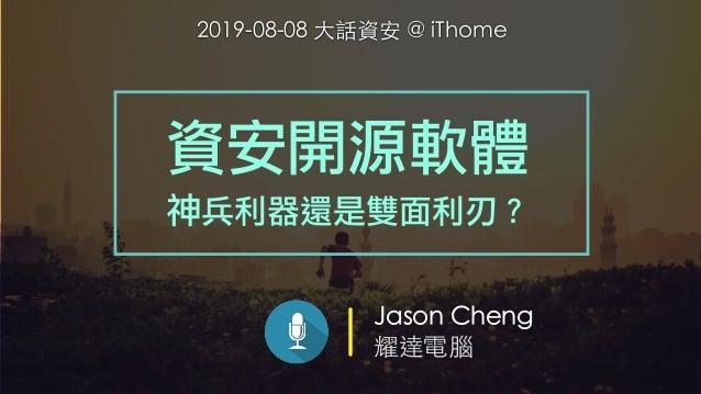 Jason Cheng 耀達電腦 資安開源軟體 神兵利器還是雙面利刃? 2019-08-08 ⼤話資安 @ iThome