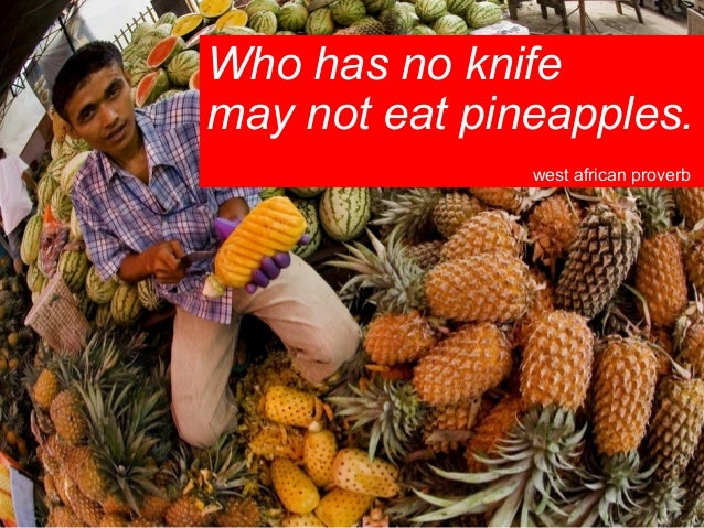 Who has no knife may not eat pineapples. west african proverb