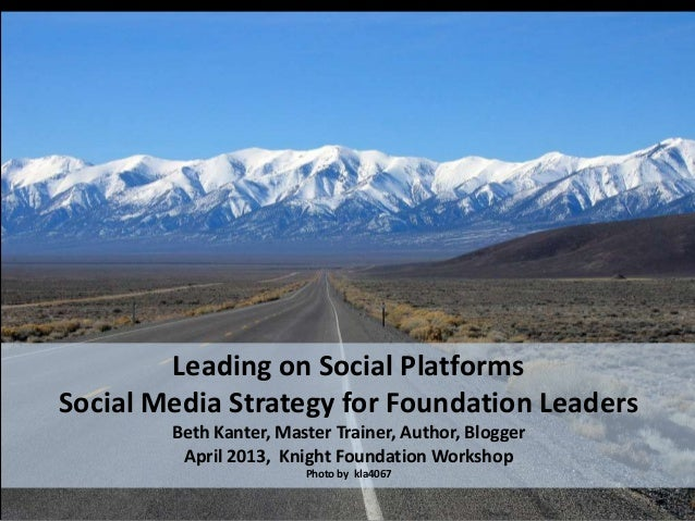 Leading on Social PlatformsSocial Media Strategy for Foundation Leaders        Beth Kanter, Master Trainer, Author, Blogge...