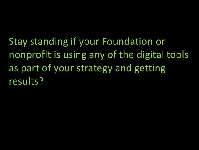 Stay standing if your Foundation ornonprofit is using any of the digital toolsas part of your strategy and gettingresults?