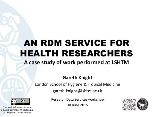 AN RDM SERVICE FOR HEALTH RESEARCHERS A case study of work performed at LSHTM This work is licensed under a Creative Commo...