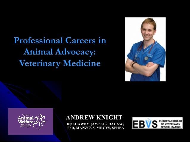 Professional Careers in Animal Advocacy: Veterinary Medicine  ANDREW KNIGHT DipECAWBM (AWSEL), DACAW, PhD, MANZCVS, MR...