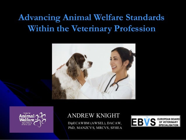Advancing Animal Welfare Standards Within the Veterinary Profession  ANDREW KNIGHTANDREW KNIGHT DipECAWBM (AWSEL), DAC...