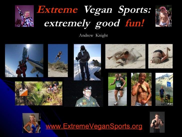 Extreme Vegan Sports: extremely good fun!         Andrew Knight               www.ExtremeVeganSports.org