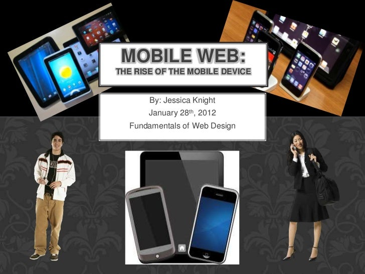 MOBILE WEB:THE RISE OF THE MOBILE DEVICE       By: Jessica Knight       January 28th, 2012  Fundamentals of Web Design