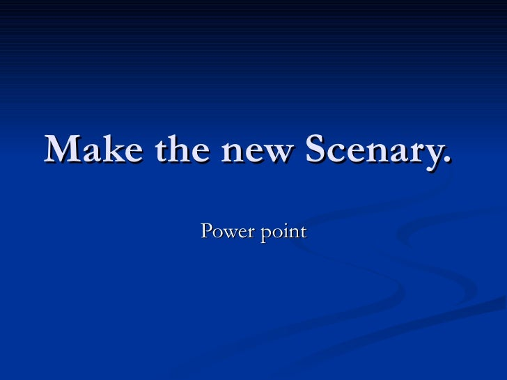 Make the new Scenary.  Power point