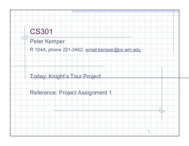 CS301 Peter Kemper R 104A, phone 221-3462, email:kemper@cs.wm.edu  Today: Knight's Tour Project Reference: Project Assignm...