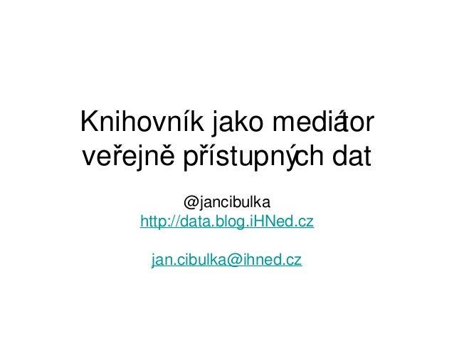 Knihovník jako mediá torveřejně přístupných dat           @jancibulka    http://data.blog.iHNed.cz     jan.cibulka@ihned.cz