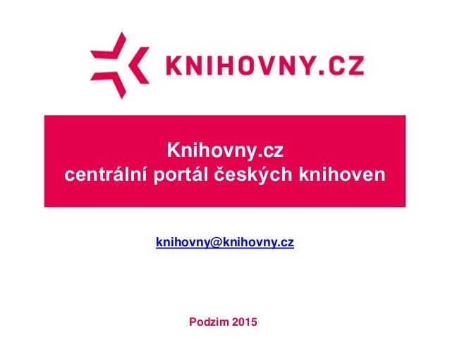 Knihovny.cz centrální portál českých knihoven knihovny@knihovny.cz Podzim 2015